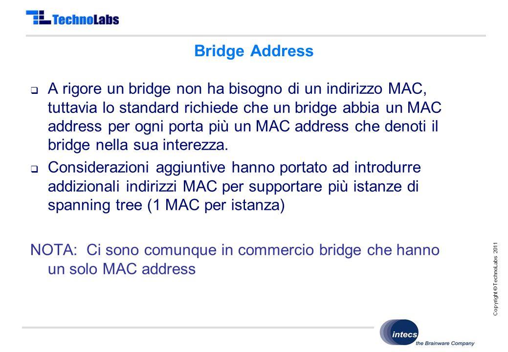 Copyright © TechnoLabs 2011 Bridge Address  A rigore un bridge non ha bisogno di un indirizzo MAC, tuttavia lo standard richiede che un bridge abbia un MAC address per ogni porta più un MAC address che denoti il bridge nella sua interezza.