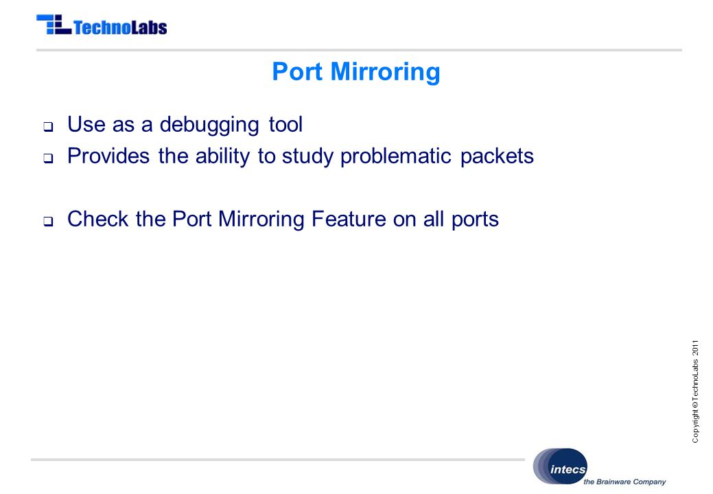 Copyright © TechnoLabs 2011 Port Mirroring  Use as a debugging tool  Provides the ability to study problematic packets  Check the Port Mirroring Feature on all ports