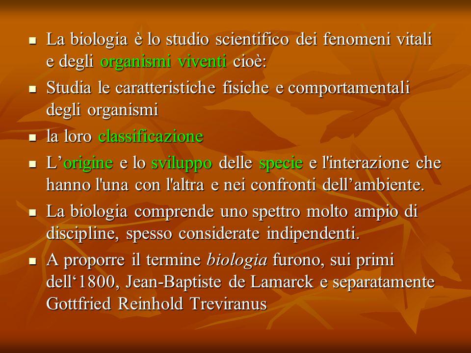 La biologia è lo studio scientifico dei fenomeni vitali e degli organismi viventi cioè: Studia le caratteristiche fisiche e comportamentali degli organismi la loro classificazione L'origine e lo sviluppo delle specie e l interazione che hanno l una con l altra e nei confronti dell'ambiente.