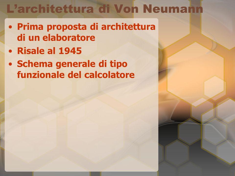 L'architettura di Von Neumann Prima proposta di architettura di un elaboratore Risale al 1945 Schema generale di tipo funzionale del calcolatore