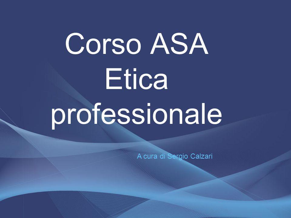 Corso ASA Etica professionale A cura di Sergio Calzari