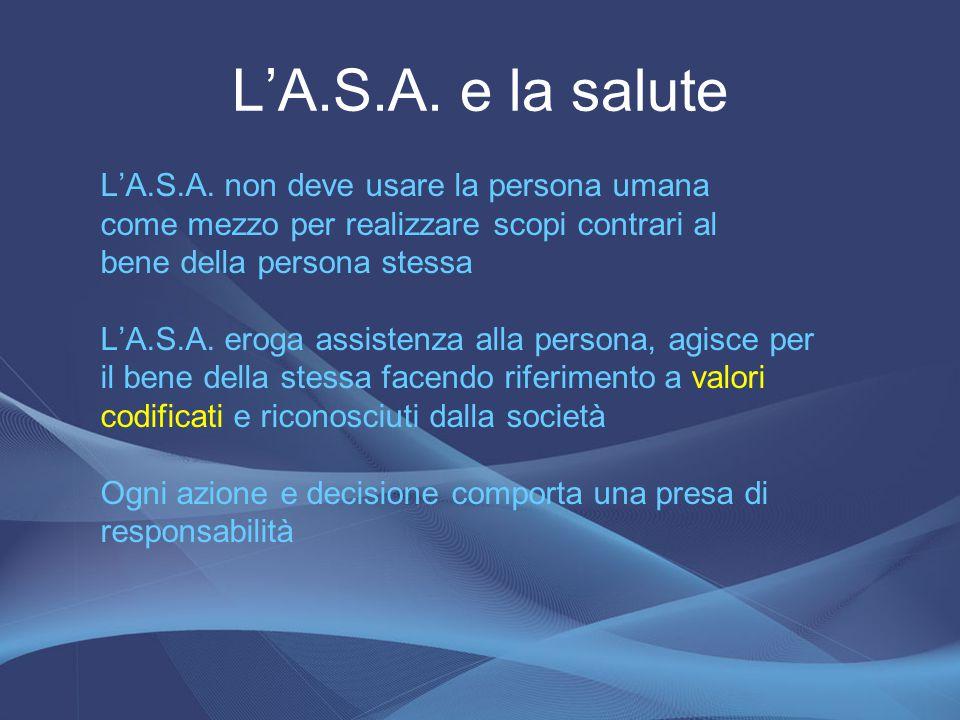 L'A.S.A. e la salute L'A.S.A. non deve usare la persona umana come mezzo per realizzare scopi contrari al bene della persona stessa L'A.S.A. eroga ass