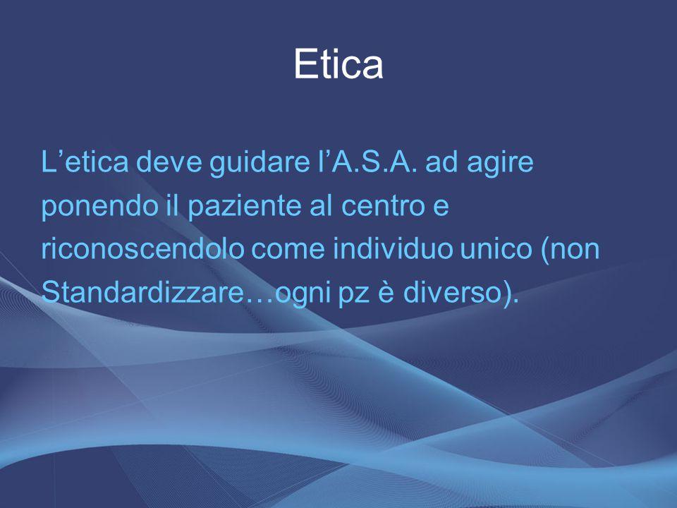 Etica L'etica deve guidare l'A.S.A. ad agire ponendo il paziente al centro e riconoscendolo come individuo unico (non Standardizzare…ogni pz è diverso
