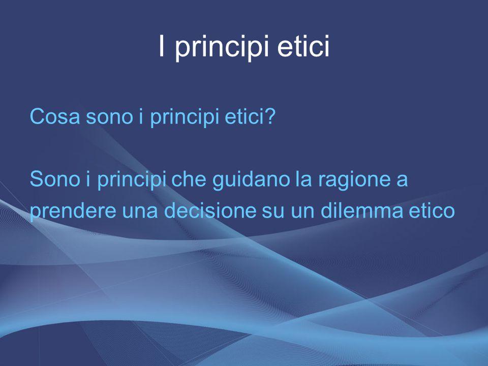 Cosa sono i principi etici? Sono i principi che guidano la ragione a prendere una decisione su un dilemma etico I principi etici