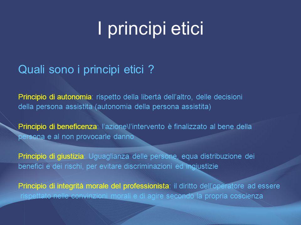 Quali sono i principi etici ? Principio di autonomia: rispetto della libertà dell'altro, delle decisioni della persona assistita (autonomia della pers