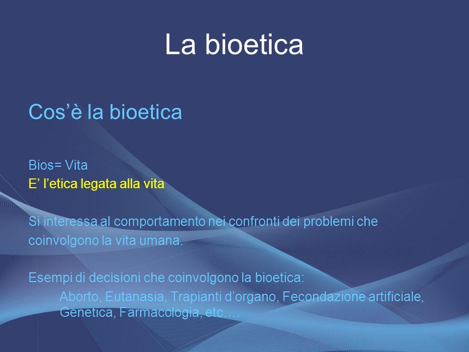 Cos'è la bioetica Bios= Vita E' l'etica legata alla vita Si interessa al comportamento nei confronti dei problemi che coinvolgono la vita umana. Esemp