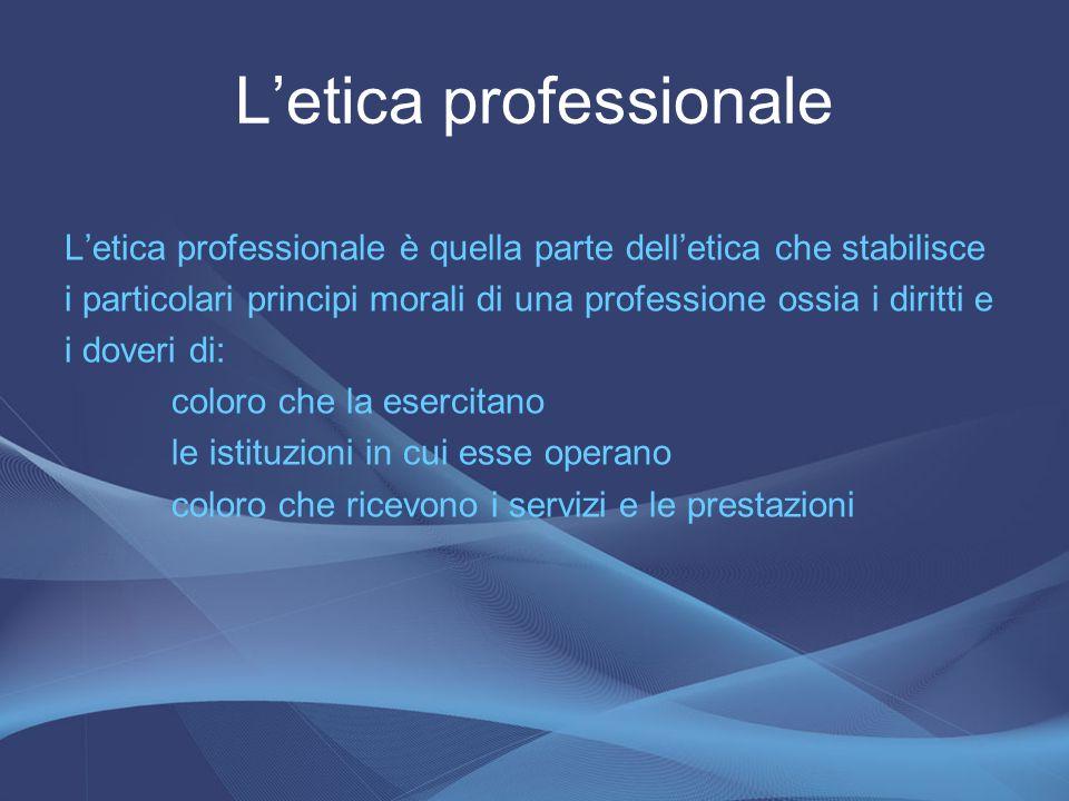 L'etica professionale è quella parte dell'etica che stabilisce i particolari principi morali di una professione ossia i diritti e i doveri di: coloro
