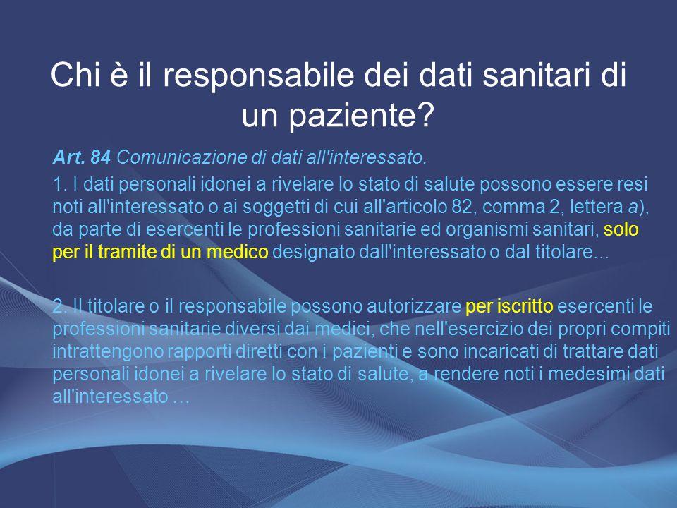 Chi è il responsabile dei dati sanitari di un paziente? Art. 84 Comunicazione di dati all'interessato. 1. I dati personali idonei a rivelare lo stato