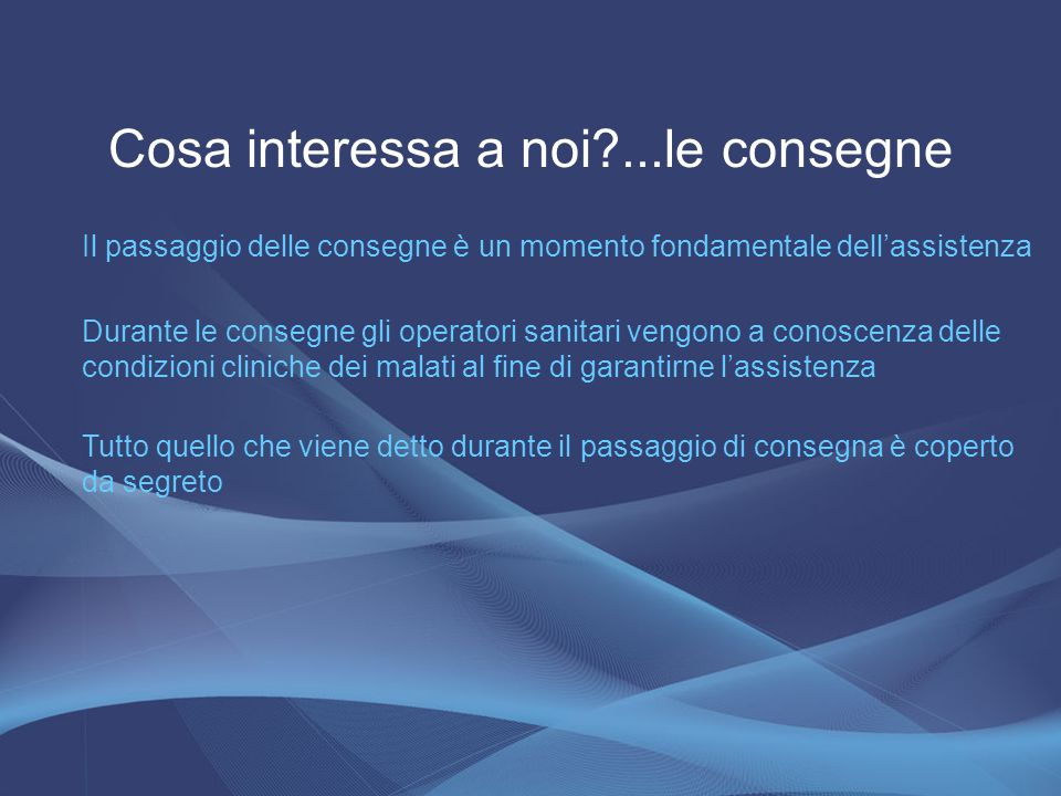 Cosa interessa a noi?...le consegne Il passaggio delle consegne è un momento fondamentale dell'assistenza Durante le consegne gli operatori sanitari v