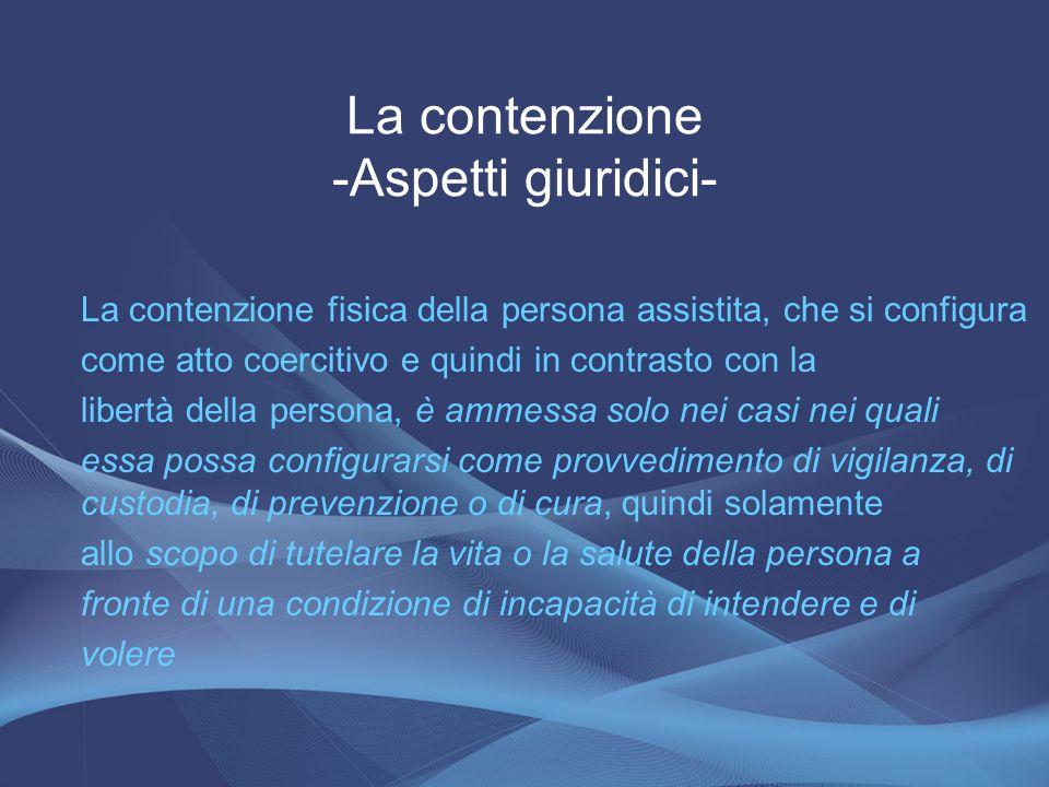 La contenzione -Aspetti giuridici- La contenzione fisica della persona assistita, che si configura come atto coercitivo e quindi in contrasto con la l