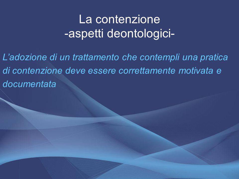 La contenzione -aspetti deontologici- L'adozione di un trattamento che contempli una pratica di contenzione deve essere correttamente motivata e docum