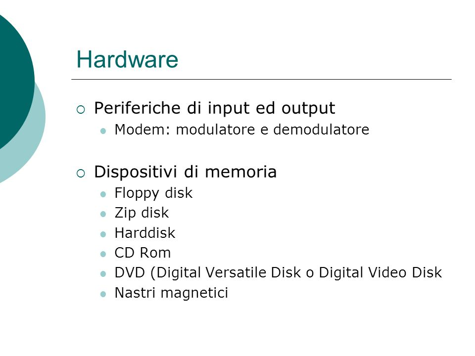 Hardware  Periferiche di input ed output Modem: modulatore e demodulatore  Dispositivi di memoria Floppy disk Zip disk Harddisk CD Rom DVD (Digital