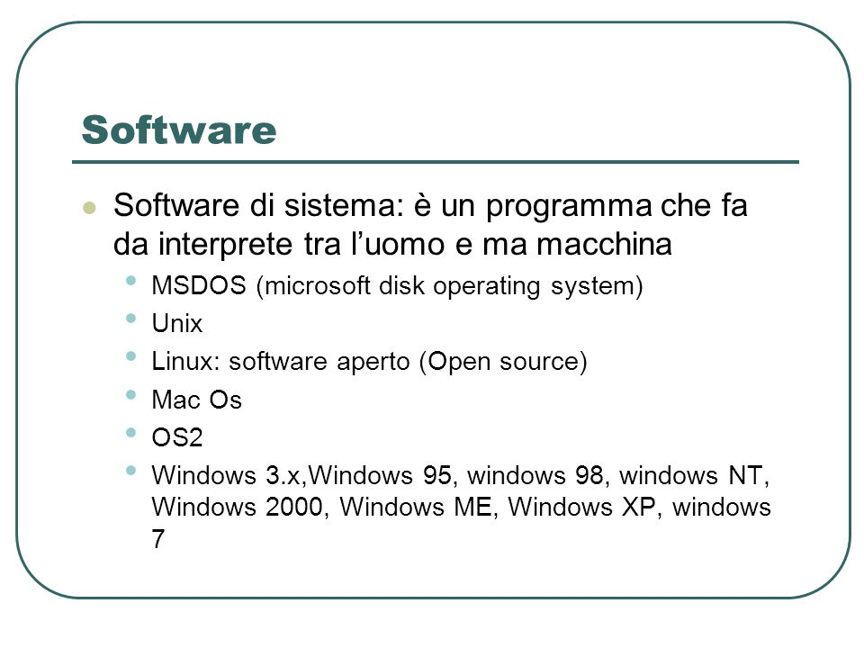 Software Software di sistema: è un programma che fa da interprete tra l'uomo e ma macchina MSDOS (microsoft disk operating system) Unix Linux: software aperto (Open source) Mac Os OS2 Windows 3.x,Windows 95, windows 98, windows NT, Windows 2000, Windows ME, Windows XP, windows 7