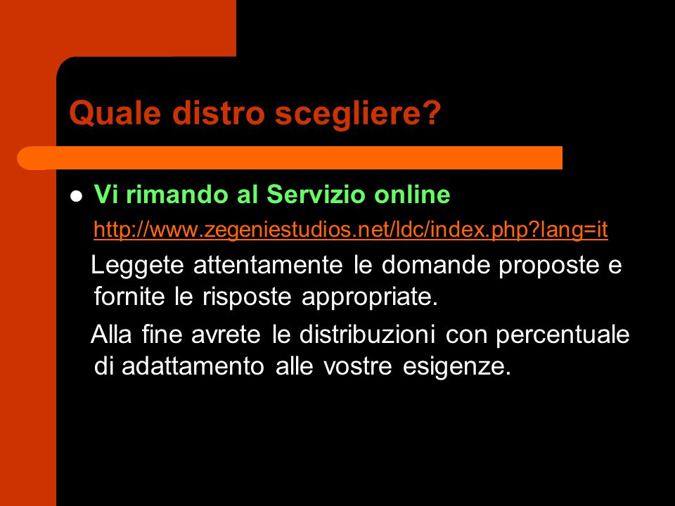 Quale distro scegliere? Vi rimando al Servizio online http://www.zegeniestudios.net/ldc/index.php?lang=it Leggete attentamente le domande proposte e f