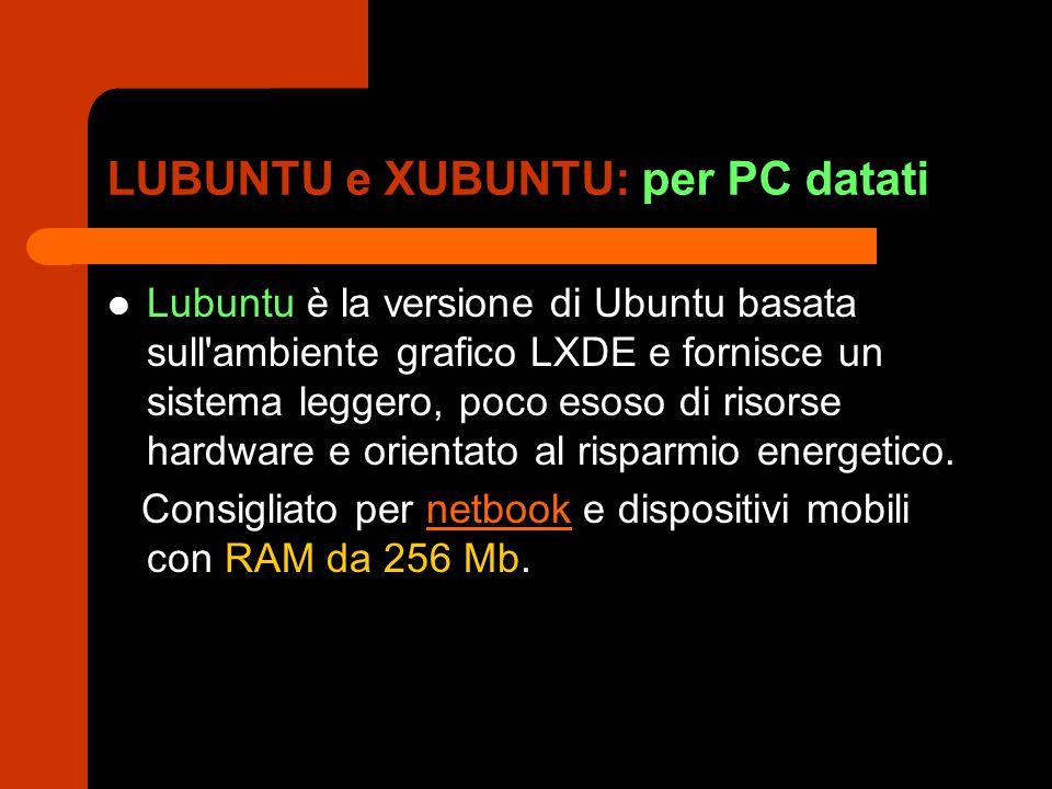 LUBUNTU e XUBUNTU: per PC datati Lubuntu è la versione di Ubuntu basata sull ambiente grafico LXDE e fornisce un sistema leggero, poco esoso di risorse hardware e orientato al risparmio energetico.