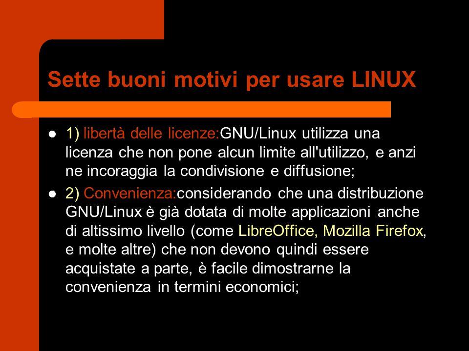 Sette buoni motivi per usare LINUX 1) libertà delle licenze:GNU/Linux utilizza una licenza che non pone alcun limite all utilizzo, e anzi ne incoraggia la condivisione e diffusione; 2) Convenienza:considerando che una distribuzione GNU/Linux è già dotata di molte applicazioni anche di altissimo livello (come LibreOffice, Mozilla Firefox, e molte altre) che non devono quindi essere acquistate a parte, è facile dimostrarne la convenienza in termini economici;