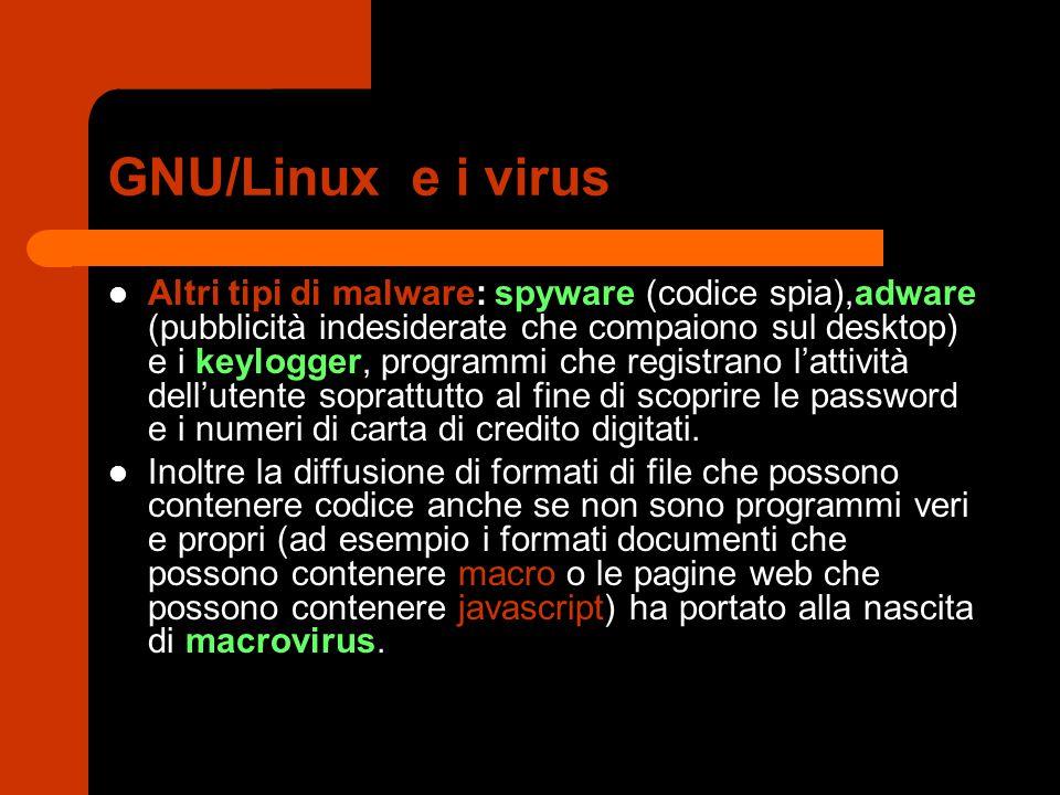 GNU/Linux e i virus Altri tipi di malware: spyware (codice spia),adware (pubblicità indesiderate che compaiono sul desktop) e i keylogger, programmi che registrano l'attività dell'utente soprattutto al fine di scoprire le password e i numeri di carta di credito digitati.