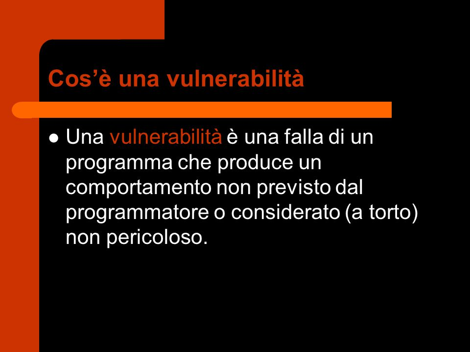 Cos'è una vulnerabilità Una vulnerabilità è una falla di un programma che produce un comportamento non previsto dal programmatore o considerato (a torto) non pericoloso.