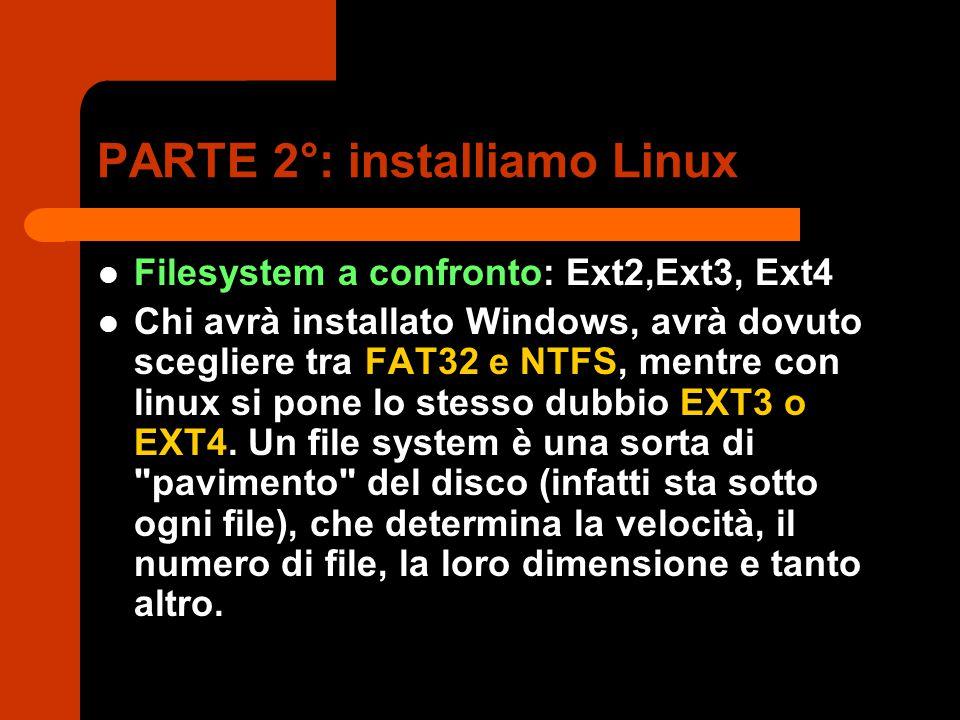 PARTE 2°: installiamo Linux Filesystem a confronto: Ext2,Ext3, Ext4 Chi avrà installato Windows, avrà dovuto scegliere tra FAT32 e NTFS, mentre con linux si pone lo stesso dubbio EXT3 o EXT4.
