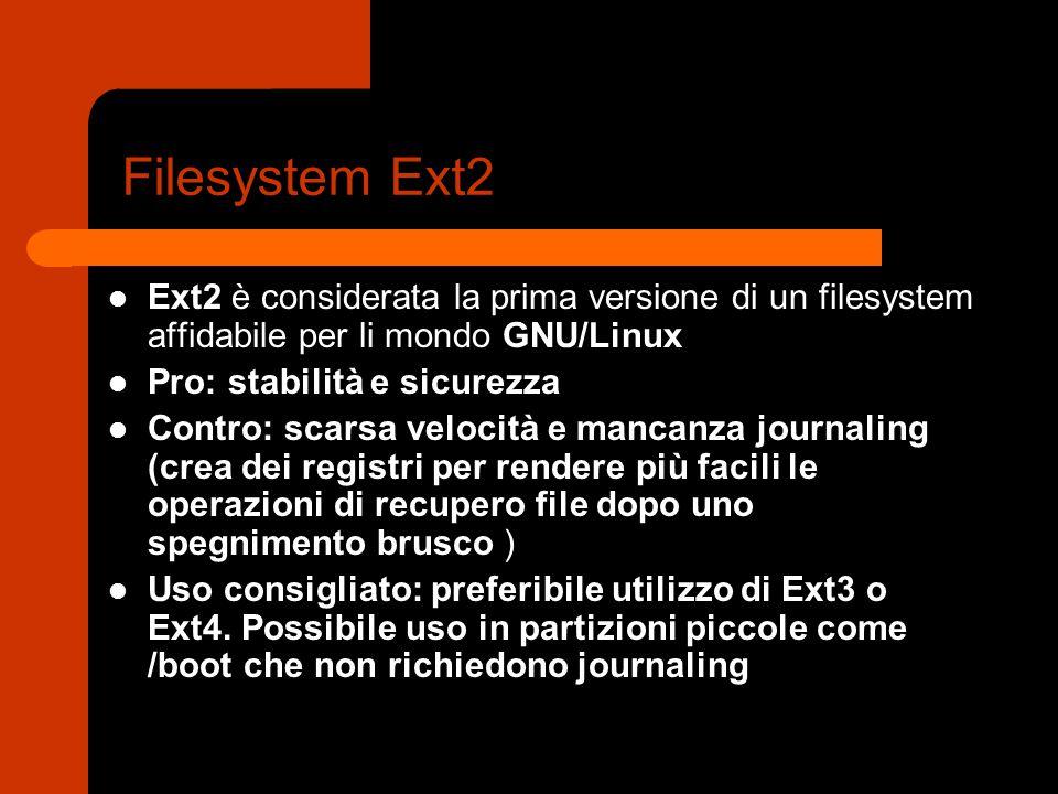 Filesystem Ext2 Ext2 è considerata la prima versione di un filesystem affidabile per li mondo GNU/Linux Pro: stabilità e sicurezza Contro: scarsa velocità e mancanza journaling (crea dei registri per rendere più facili le operazioni di recupero file dopo uno spegnimento brusco ) Uso consigliato: preferibile utilizzo di Ext3 o Ext4.