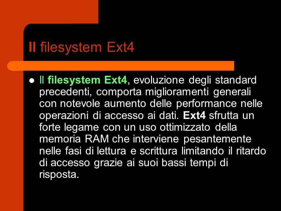 Il filesystem Ext4 Il filesystem Ext4, evoluzione degli standard precedenti, comporta miglioramenti generali con notevole aumento delle performance nelle operazioni di accesso ai dati.