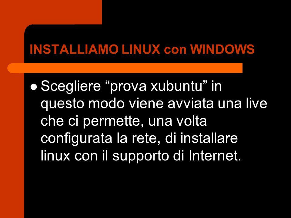 INSTALLIAMO LINUX con WINDOWS Scegliere prova xubuntu in questo modo viene avviata una live che ci permette, una volta configurata la rete, di installare linux con il supporto di Internet.