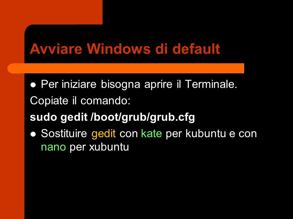 Avviare Windows di default Per iniziare bisogna aprire il Terminale. Copiate il comando: sudo gedit /boot/grub/grub.cfg Sostituire gedit con kate per