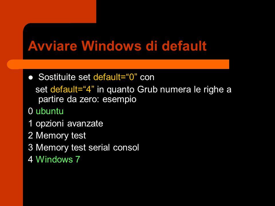 Avviare Windows di default Sostituite set default= 0 con set default= 4 in quanto Grub numera le righe a partire da zero: esempio 0 ubuntu 1 opzioni avanzate 2 Memory test 3 Memory test serial consol 4 Windows 7
