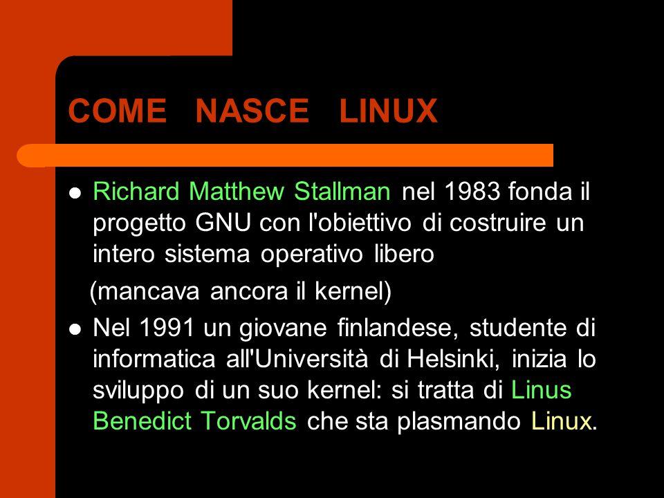 COME NASCE LINUX Richard Matthew Stallman nel 1983 fonda il progetto GNU con l obiettivo di costruire un intero sistema operativo libero (mancava ancora il kernel) Nel 1991 un giovane finlandese, studente di informatica all Università di Helsinki, inizia lo sviluppo di un suo kernel: si tratta di Linus Benedict Torvalds che sta plasmando Linux.