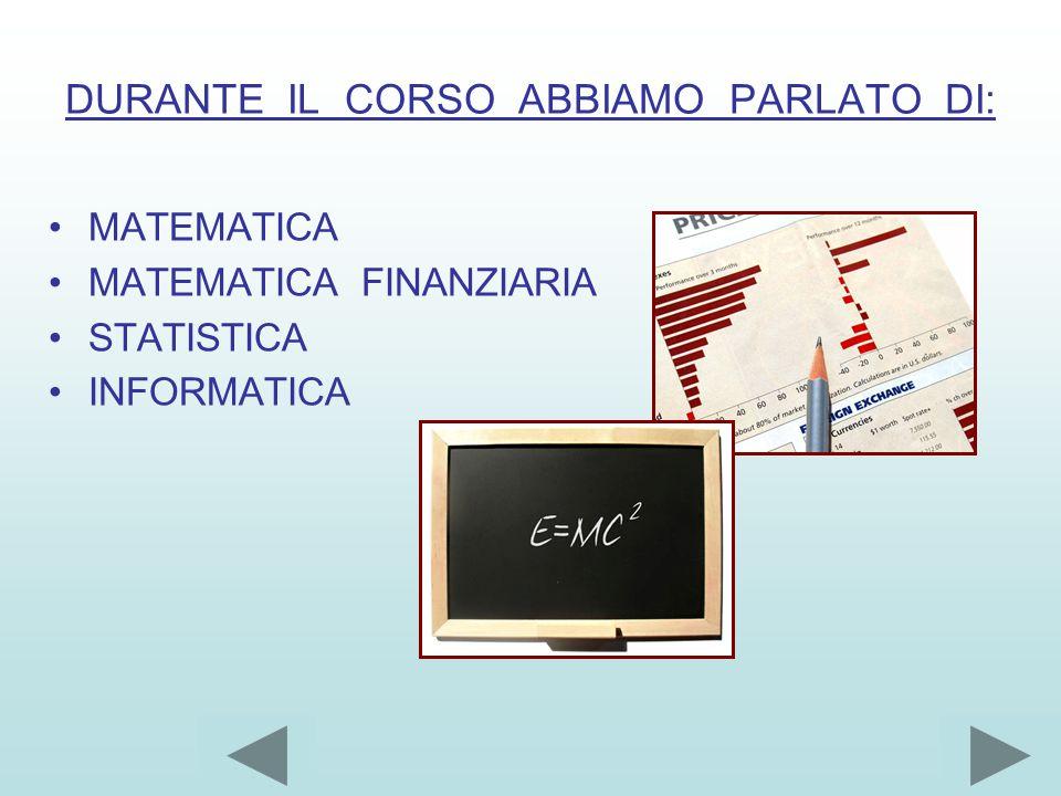 DURANTE IL CORSO ABBIAMO PARLATO DI: MATEMATICA MATEMATICA FINANZIARIA STATISTICA INFORMATICA