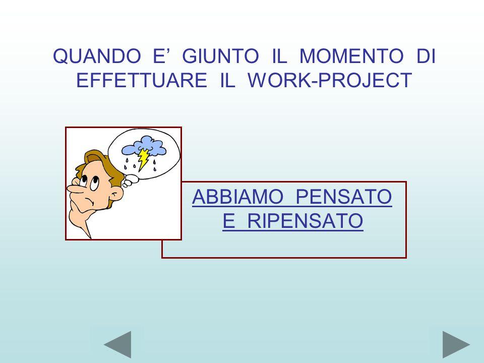 QUANDO E' GIUNTO IL MOMENTO DI EFFETTUARE IL WORK-PROJECT ABBIAMO PENSATO E RIPENSATO