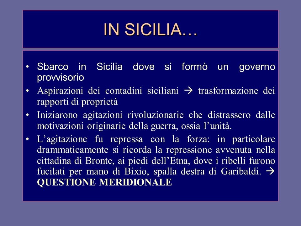 IN SICILIA… Sbarco in Sicilia dove si formò un governo provvisorio Aspirazioni dei contadini siciliani  trasformazione dei rapporti di proprietà Iniziarono agitazioni rivoluzionarie che distrassero dalle motivazioni originarie della guerra, ossia l'unità.