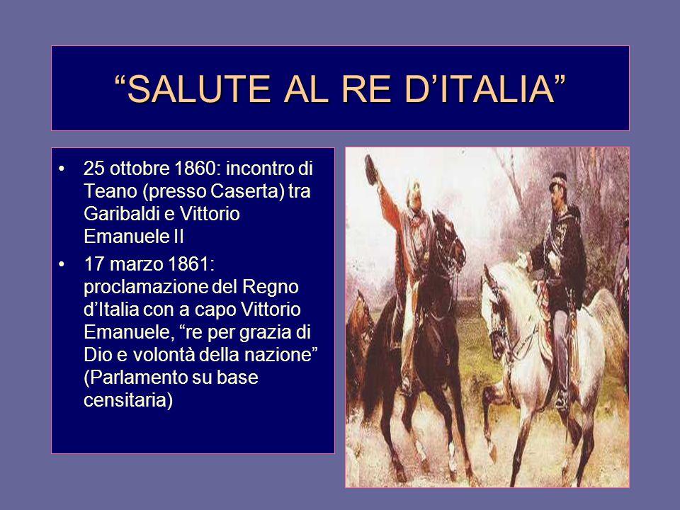 """""""SALUTE AL RE D'ITALIA"""" 25 ottobre 1860: incontro di Teano (presso Caserta) tra Garibaldi e Vittorio Emanuele II 17 marzo 1861: proclamazione del Regn"""