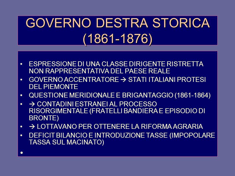 GOVERNO DESTRA STORICA (1861-1876) ESPRESSIONE DI UNA CLASSE DIRIGENTE RISTRETTA NON RAPPRESENTATIVA DEL PAESE REALE GOVERNO ACCENTRATORE  STATI ITALIANI PROTESI DEL PIEMONTE QUESTIONE MERIDIONALE E BRIGANTAGGIO (1861-1864)  CONTADINI ESTRANEI AL PROCESSO RISORGIMENTALE (FRATELLI BANDIERA E EPISODIO DI BRONTE)  LOTTAVANO PER OTTENERE LA RIFORMA AGRARIA DEFICIT BILANCIO E INTRODUZIONE TASSE (IMPOPOLARE TASSA SUL MACINATO)