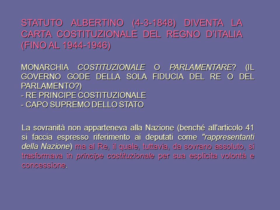 STATUTO ALBERTINO (4-3-1848) DIVENTA LA CARTA COSTITUZIONALE DEL REGNO D'ITALIA (FINO AL 1944-1946) La sovranità non apparteneva alla Nazione (benché all articolo 41 si faccia espresso riferimento ai deputati come rappresentanti della Nazione) ma al Re, il quale, tuttavia, da sovrano assoluto, si trasformava in principe costituzionale per sua esplicita volontà e concessione.