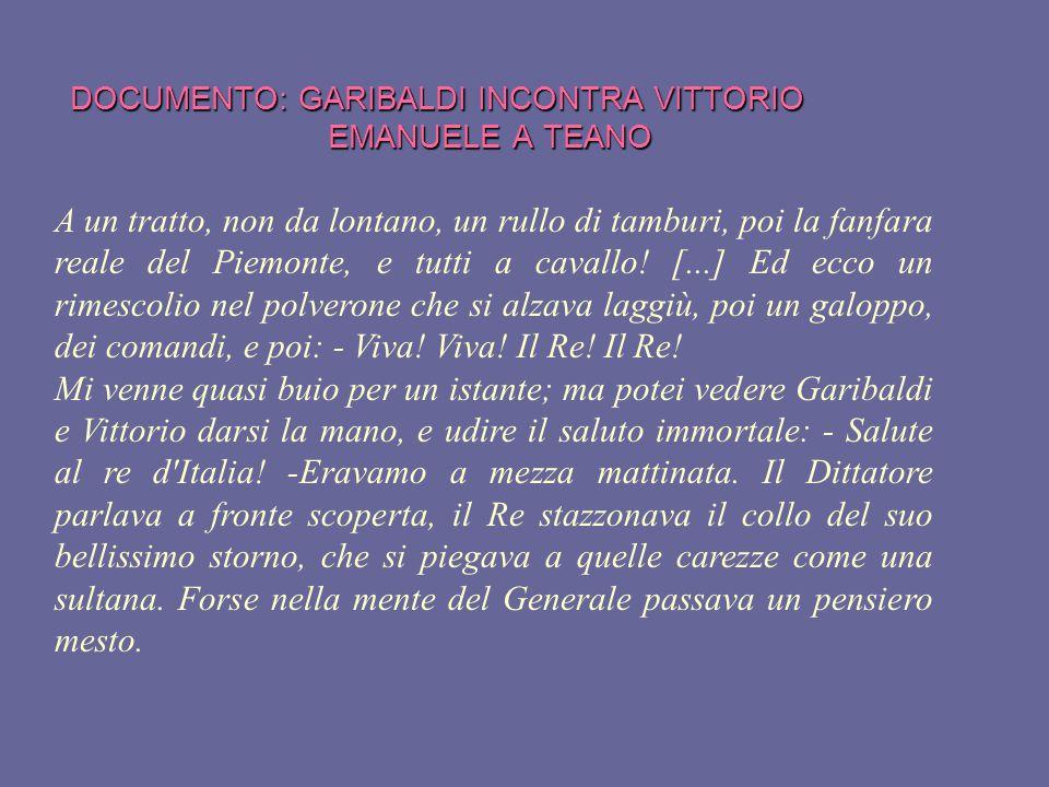 DOCUMENTO: GARIBALDI INCONTRA VITTORIO EMANUELE A TEANO A un tratto, non da lontano, un rullo di tamburi, poi la fanfara reale del Piemonte, e tutti a