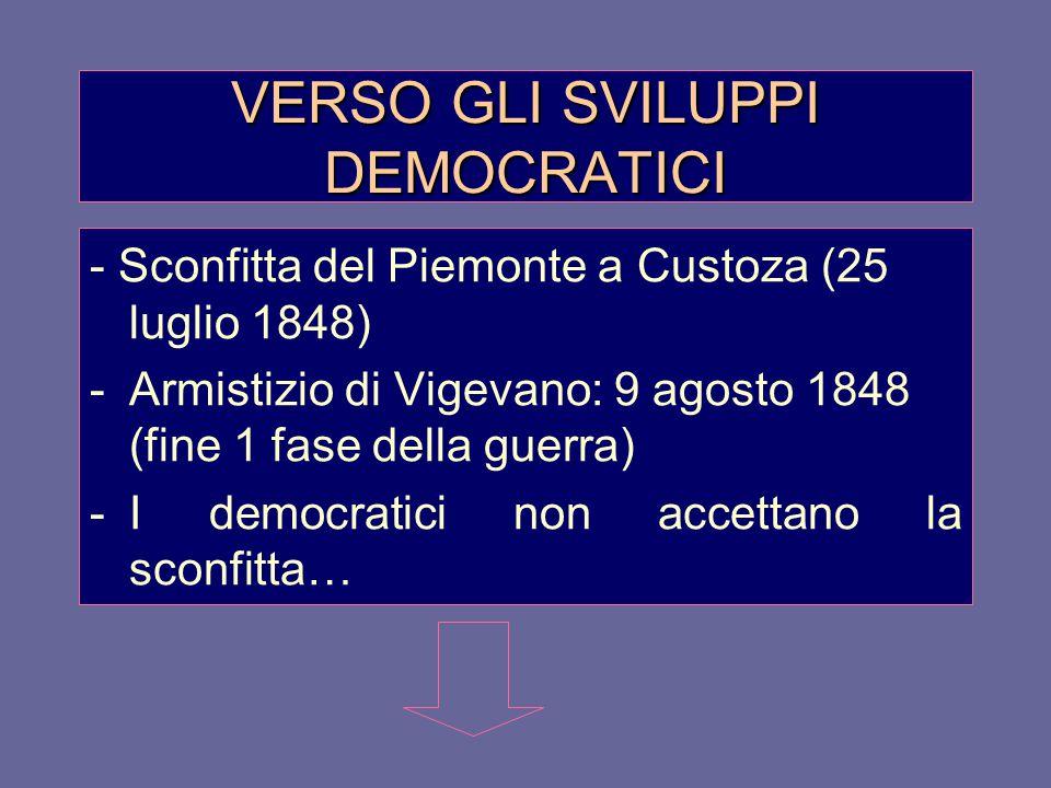 VERSO GLI SVILUPPI DEMOCRATICI - Sconfitta del Piemonte a Custoza (25 luglio 1848) -Armistizio di Vigevano: 9 agosto 1848 (fine 1 fase della guerra) -