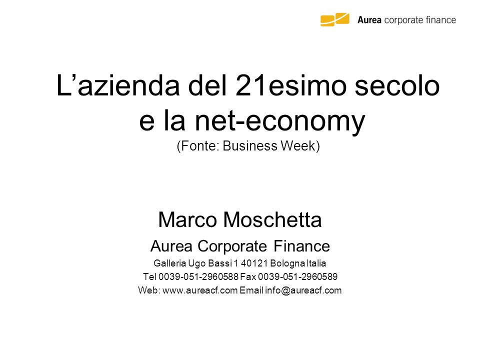 Marco Moschetta Aurea Corporate Finance Galleria Ugo Bassi 1 40121 Bologna Italia Tel 0039-051-2960588 Fax 0039-051-2960589 Web: www.aureacf.com Email info@aureacf.com L'azienda del 21esimo secolo e la net-economy (Fonte: Business Week)