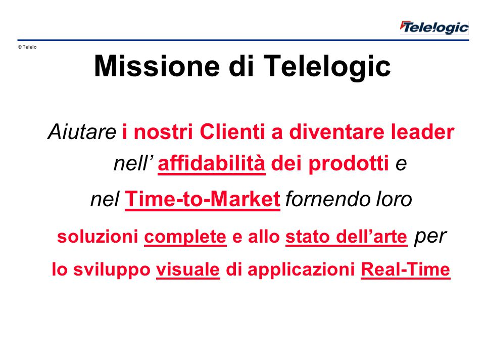© Telelogic 1998 Nodo B RNC UTRAN GSM MSC G-UMTS: 384 kb/s Fase 2: 2 Mbit/s UE Radio Network Controller Mobile Switching Centre BTSBSC Base (Transceiver) Station Mobile Station Stazione Mobile MS Base Station Controller Node B Nodo B Iu 9.6 kb/s Iub RRC PSTN RLC ½ MAC Implementato in SDL e MSC Implementato in MSC (2B in SDL) L2 L3 ½ MAC L2 RRC RLC MAC L2 L3 UTRAN = UMTS Terrestrial Radio Access Network Parti del progetto UTRAN: UE, Nodo B e RNC RNC Iur Uu User Equipment Apparato Utente Il mondo UTRAN rispetto al GSM Introduzione a IMT-2000
