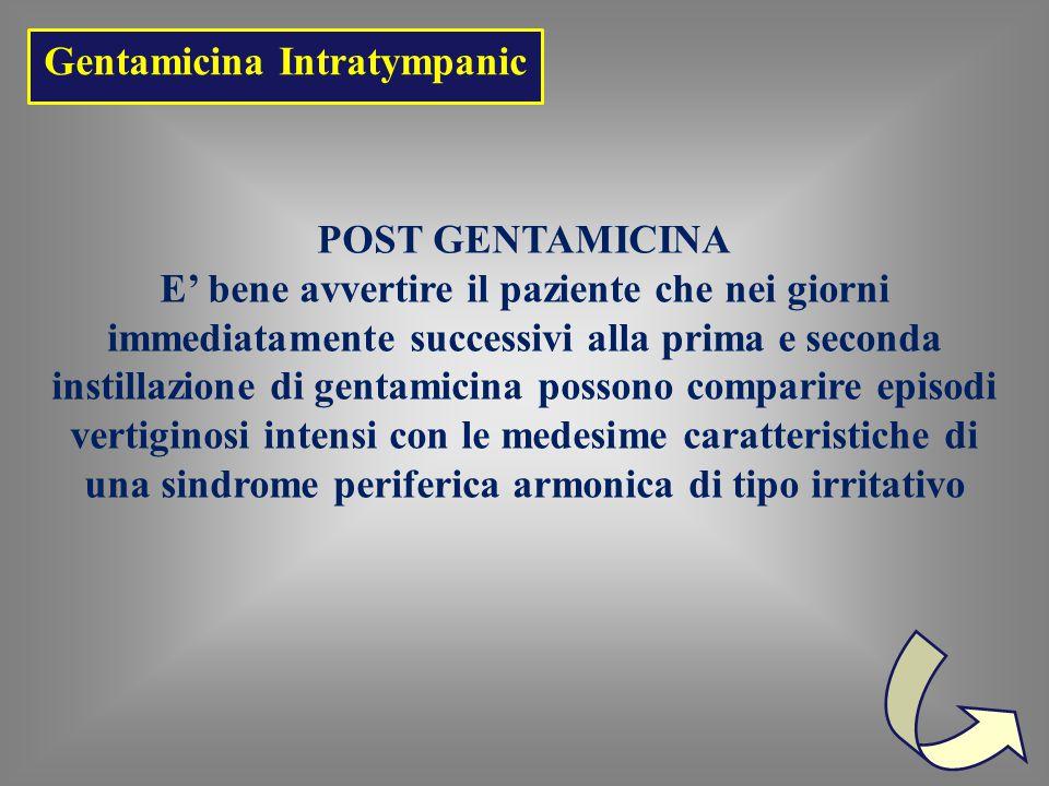 POST GENTAMICINA E' bene avvertire il paziente che nei giorni immediatamente successivi alla prima e seconda instillazione di gentamicina possono comparire episodi vertiginosi intensi con le medesime caratteristiche di una sindrome periferica armonica di tipo irritativo