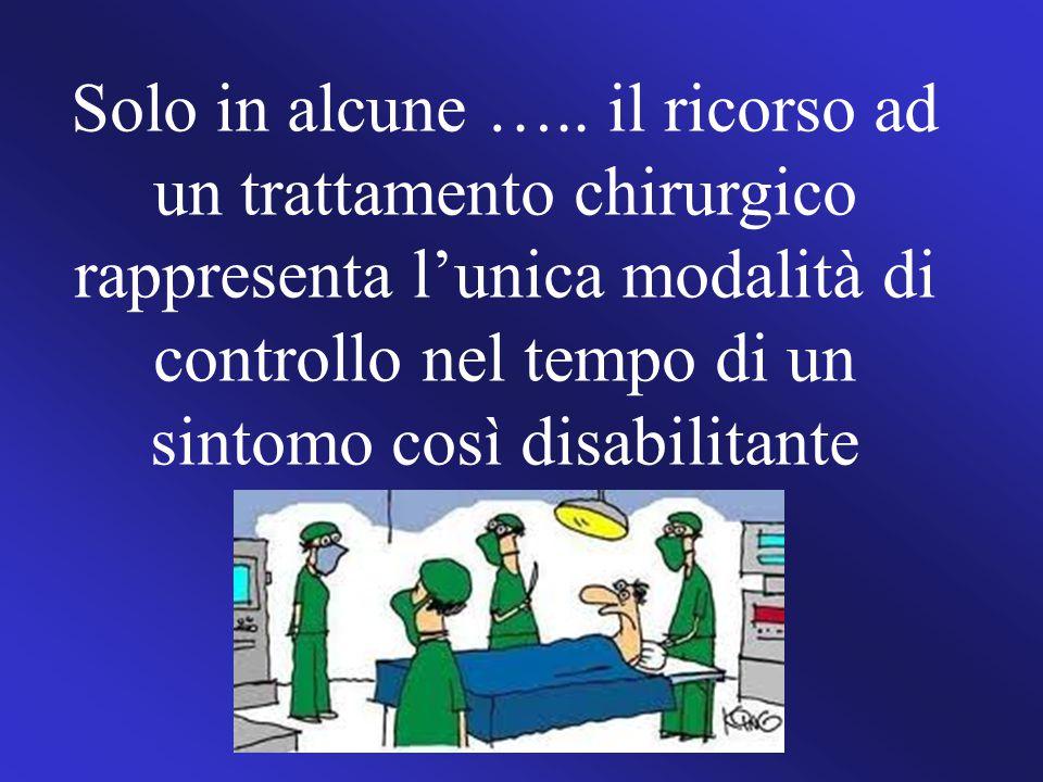 Solo in alcune ….. il ricorso ad un trattamento chirurgico rappresenta l'unica modalità di controllo nel tempo di un sintomo così disabilitante