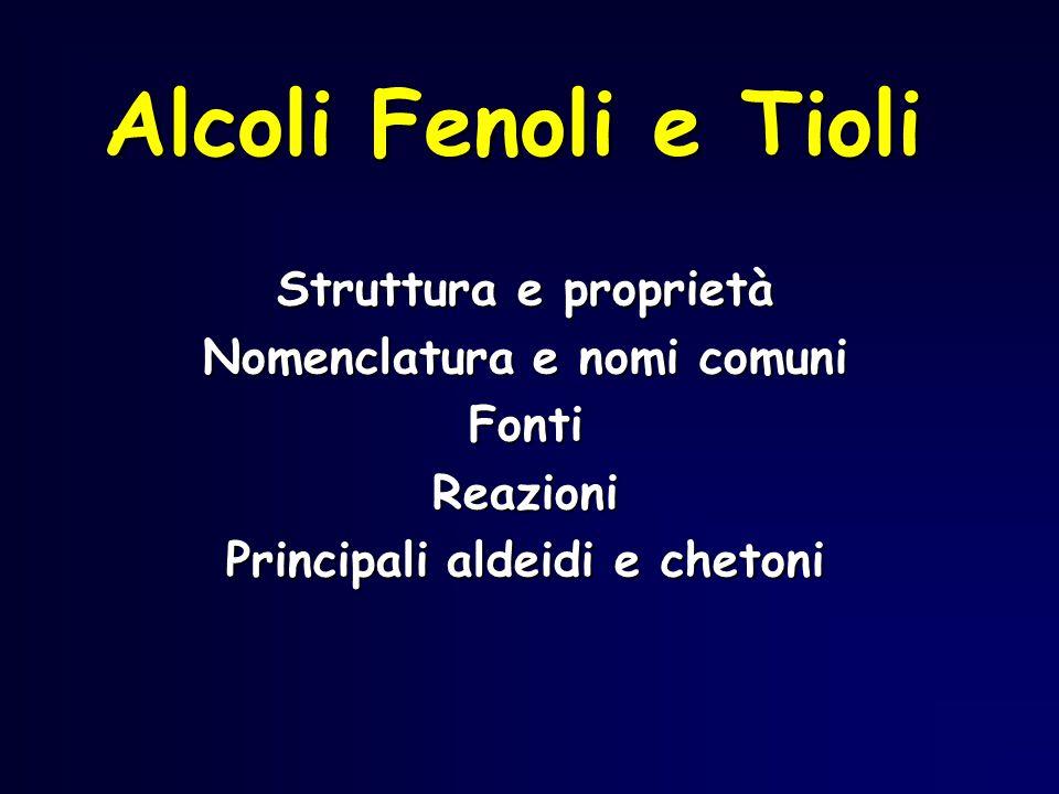 Alcoli Fenoli e Tioli Struttura e proprietà Nomenclatura e nomi comuni FontiReazioni Principali aldeidi e chetoni