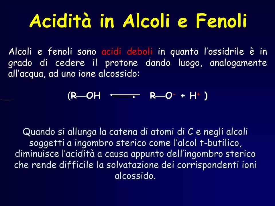 Acidità in Alcoli e Fenoli Quando si allunga la catena di atomi di C e negli alcoli soggetti a ingombro sterico come l'alcol t-butilico, diminuisce l'