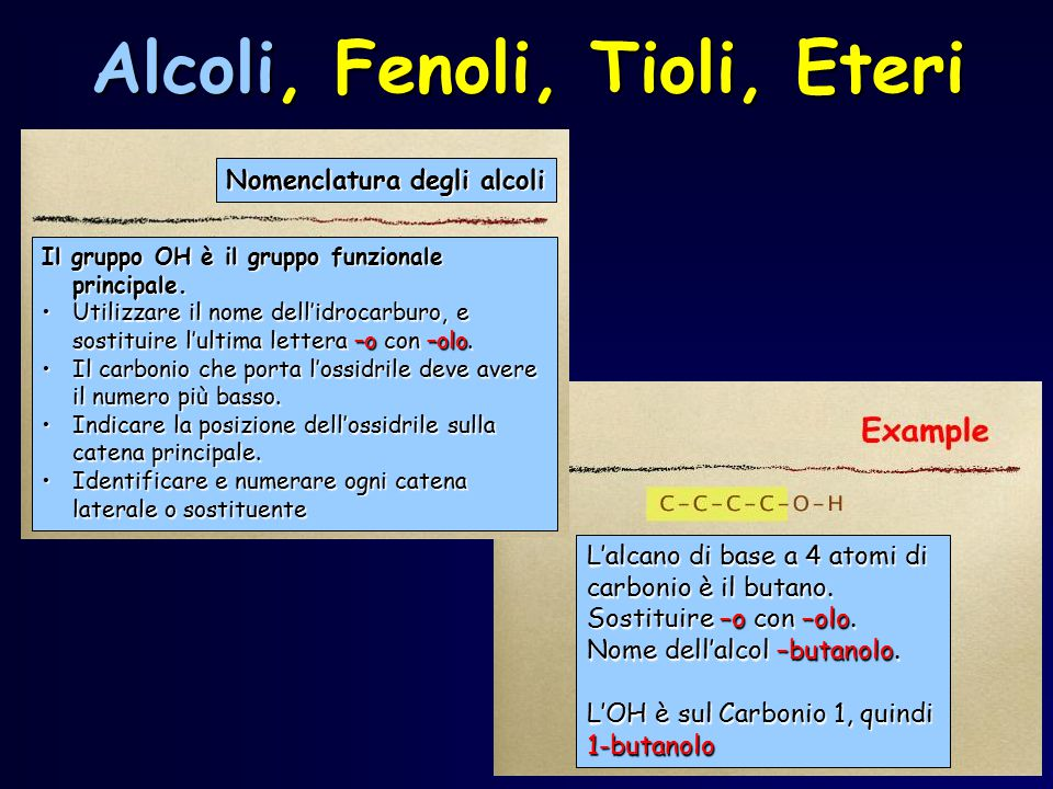 Alcoli, Fenoli, Tioli, Eteri L'alcano di base a 4 atomi di carbonio è il butano. Sostituire –o con –olo. Nome dell'alcol –butanolo. L'OH è sul Carboni