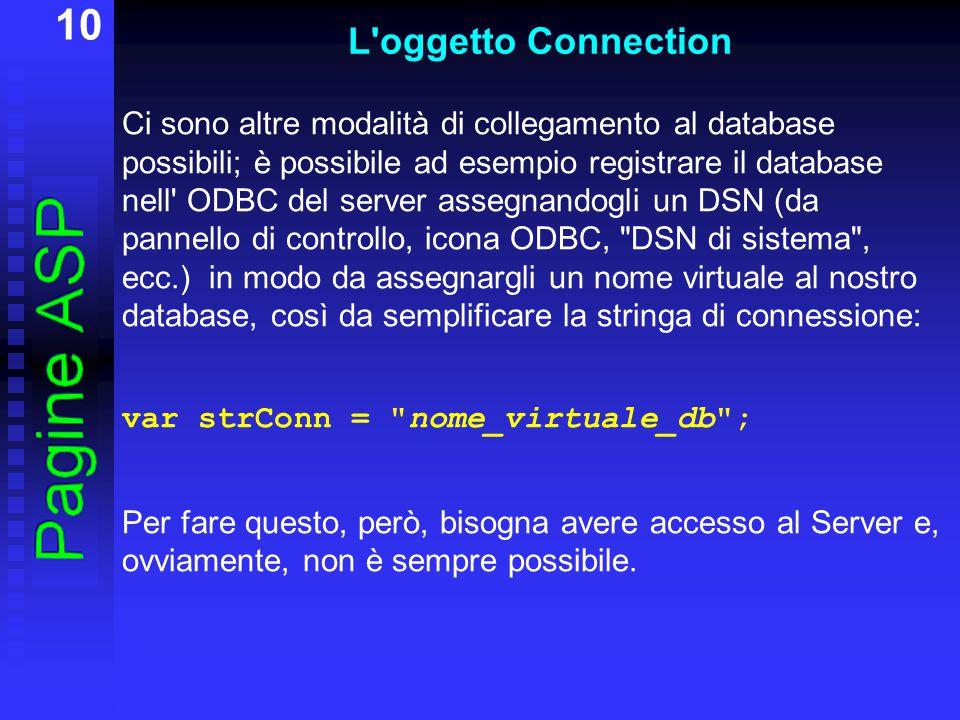 10 L oggetto Connection Ci sono altre modalità di collegamento al database possibili; è possibile ad esempio registrare il database nell ODBC del server assegnandogli un DSN (da pannello di controllo, icona ODBC, DSN di sistema , ecc.) in modo da assegnargli un nome virtuale al nostro database, così da semplificare la stringa di connessione: var strConn = nome_virtuale_db ; Per fare questo, però, bisogna avere accesso al Server e, ovviamente, non è sempre possibile.