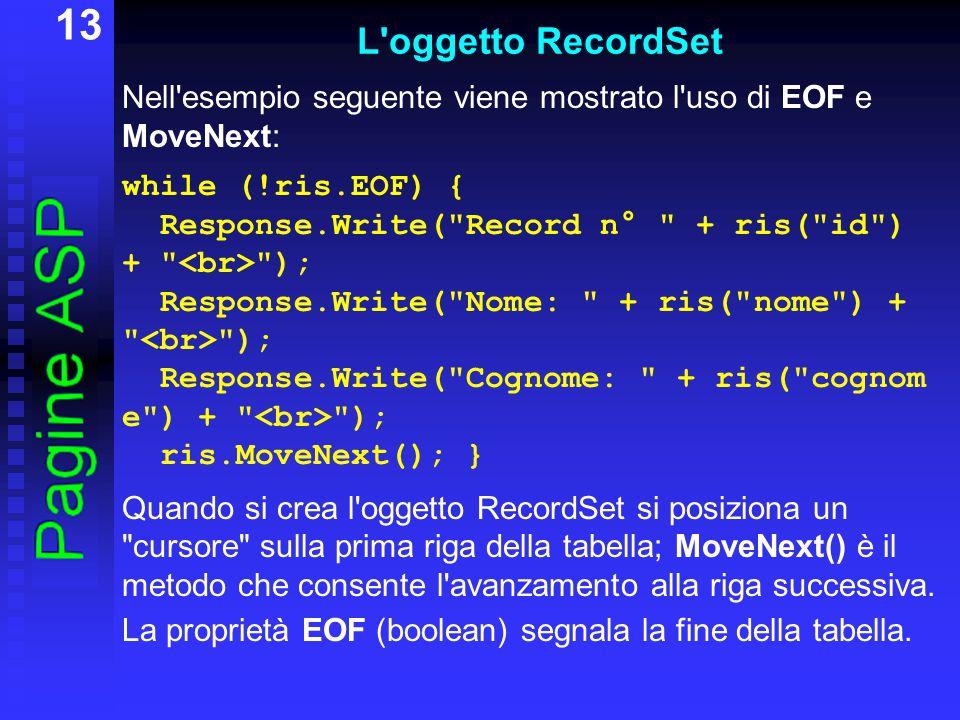 13 L oggetto RecordSet Nell esempio seguente viene mostrato l uso di EOF e MoveNext: while (!ris.EOF) { Response.Write( Record n° + ris( id ) + ); Response.Write( Nome: + ris( nome ) + ); Response.Write( Cognome: + ris( cognom e ) + ); ris.MoveNext(); } Quando si crea l oggetto RecordSet si posiziona un cursore sulla prima riga della tabella; MoveNext() è il metodo che consente l avanzamento alla riga successiva.
