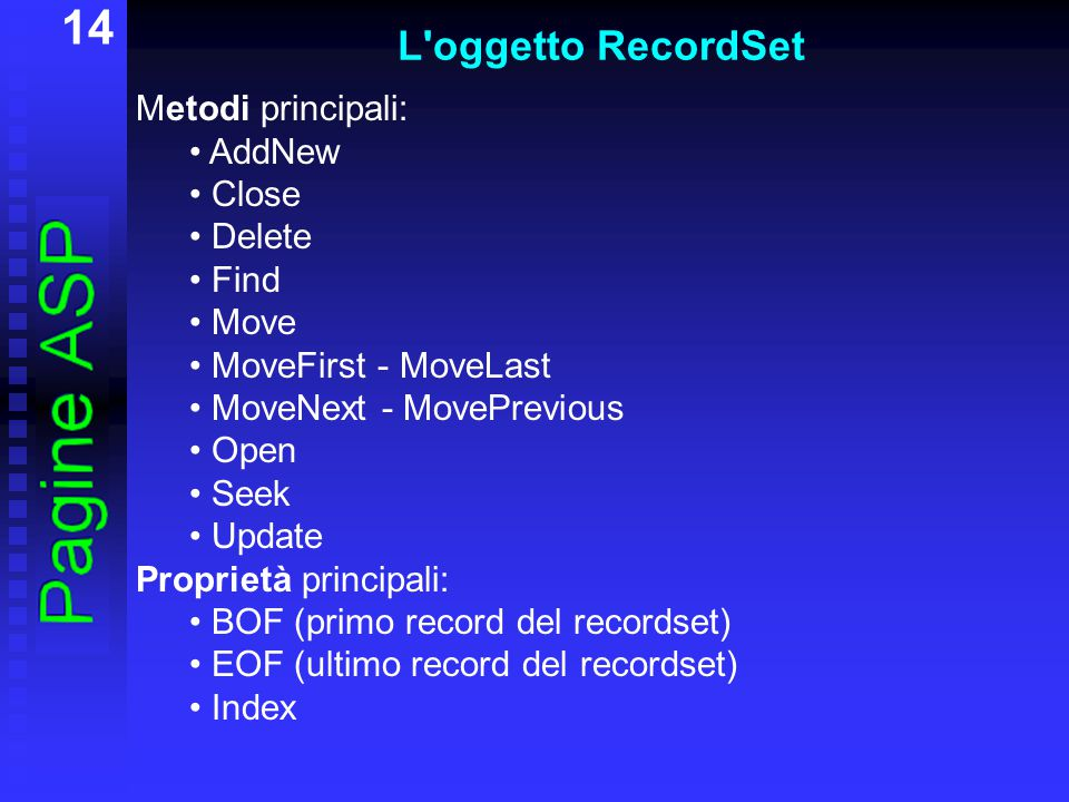 14 L oggetto RecordSet Metodi principali: AddNew Close Delete Find Move MoveFirst - MoveLast MoveNext - MovePrevious Open Seek Update Proprietà principali: BOF (primo record del recordset) EOF (ultimo record del recordset) Index