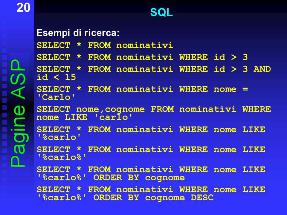 20 SQL Esempi di ricerca: SELECT * FROM nominativi SELECT * FROM nominativi WHERE id > 3 SELECT * FROM nominativi WHERE id > 3 AND id < 15 SELECT * FROM nominativi WHERE nome = Carlo SELECT nome,cognome FROM nominativi WHERE nome LIKE carlo SELECT * FROM nominativi WHERE nome LIKE %carlo SELECT * FROM nominativi WHERE nome LIKE %carlo% SELECT * FROM nominativi WHERE nome LIKE %carlo% ORDER BY cognome SELECT * FROM nominativi WHERE nome LIKE %carlo% ORDER BY cognome DESC