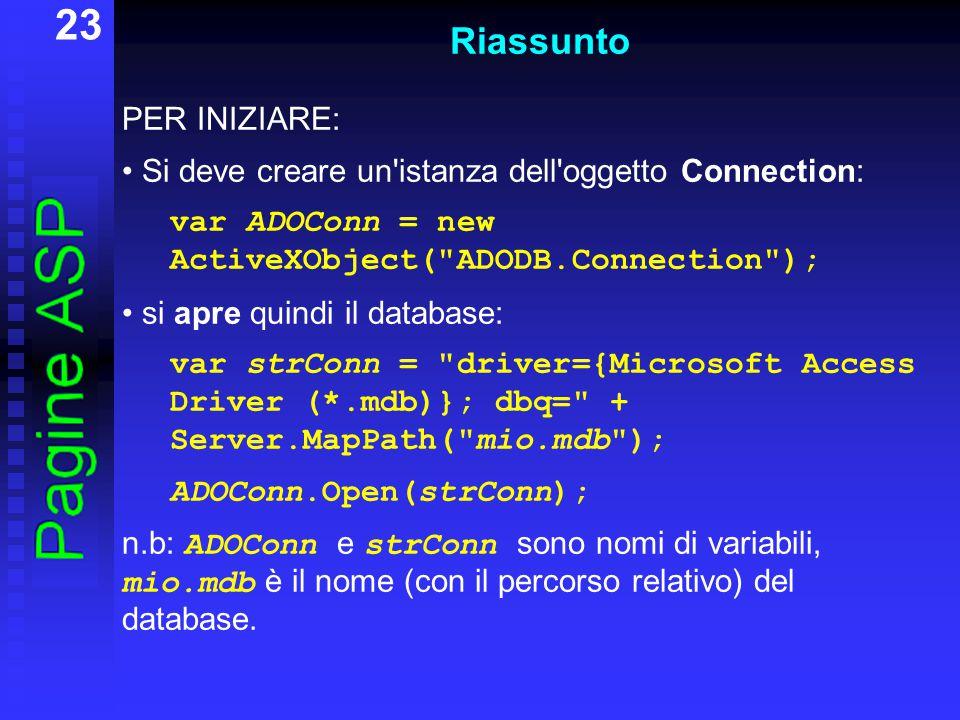 23 Riassunto PER INIZIARE: Si deve creare un istanza dell oggetto Connection: var ADOConn = new ActiveXObject( ADODB.Connection ); si apre quindi il database: var strConn = driver={Microsoft Access Driver (*.mdb)}; dbq= + Server.MapPath( mio.mdb ); ADOConn.Open(strConn); n.b: ADOConn e strConn sono nomi di variabili, mio.mdb è il nome (con il percorso relativo) del database.