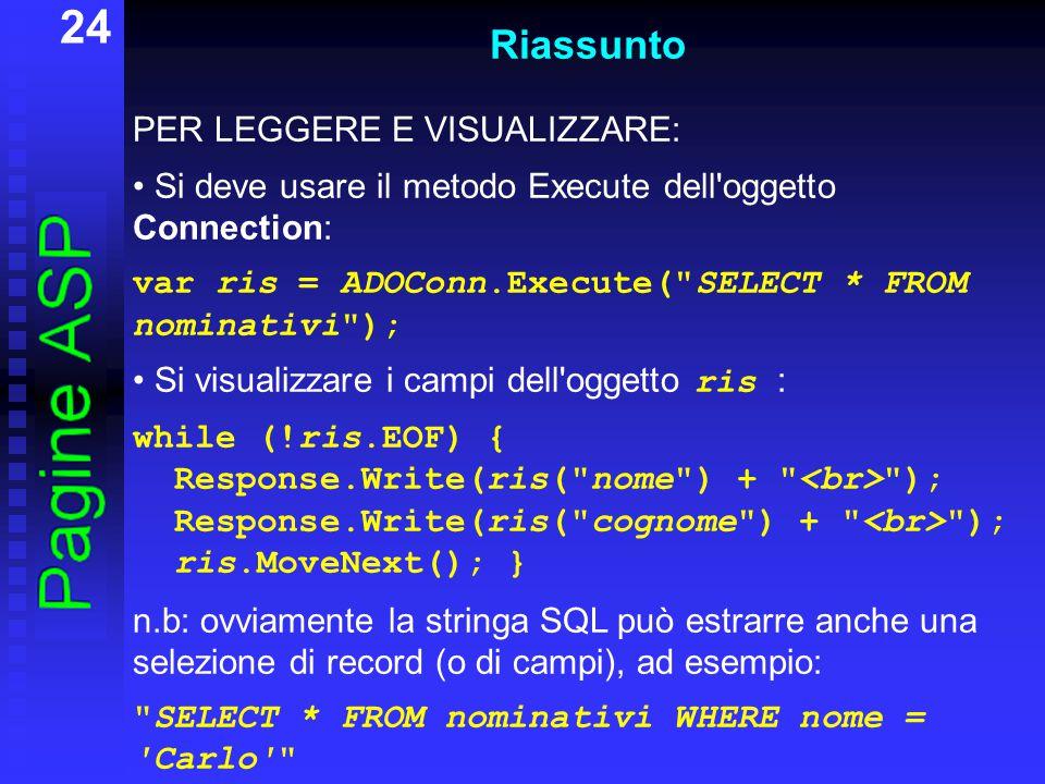 24 Riassunto PER LEGGERE E VISUALIZZARE: Si deve usare il metodo Execute dell oggetto Connection: var ris = ADOConn.Execute( SELECT * FROM nominativi ); Si visualizzare i campi dell oggetto ris : while (!ris.EOF) { Response.Write(ris( nome ) + ); Response.Write(ris( cognome ) + ); ris.MoveNext(); } n.b: ovviamente la stringa SQL può estrarre anche una selezione di record (o di campi), ad esempio: SELECT * FROM nominativi WHERE nome = Carlo